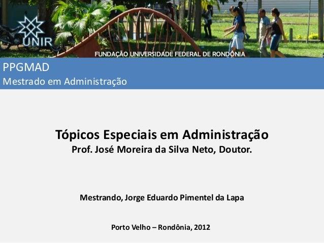 PPGMAD Mestrado em Administração Tópicos Especiais em Administração Prof. José Moreira da Silva Neto, Doutor. Mestrando, J...