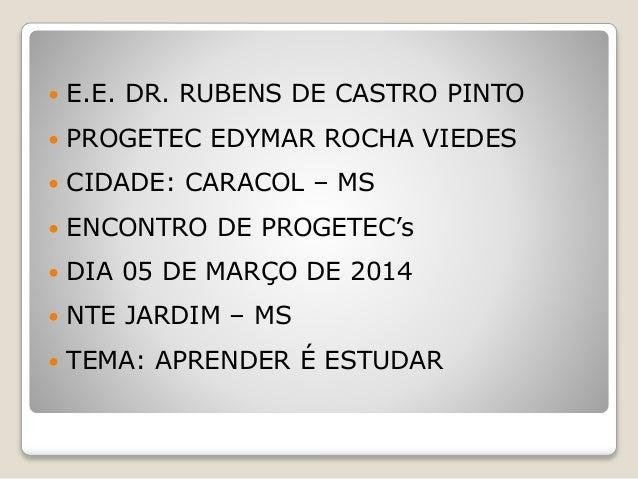  E.E. DR. RUBENS DE CASTRO PINTO  PROGETEC EDYMAR ROCHA VIEDES  CIDADE: CARACOL – MS  ENCONTRO DE PROGETEC's  DIA 05 ...