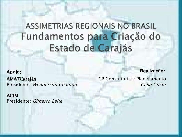 ASSIMETRIAS REGIONAIS NO BRASILFundamentos para Criação do Estado de Carajás<br />Realização:<br />Apoio:<br />CP Consulto...
