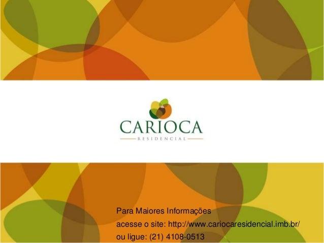 Para Maiores Informações acesse o site: http://www.cariocaresidencial.imb.br/ ou ligue: (21) 4108-0513