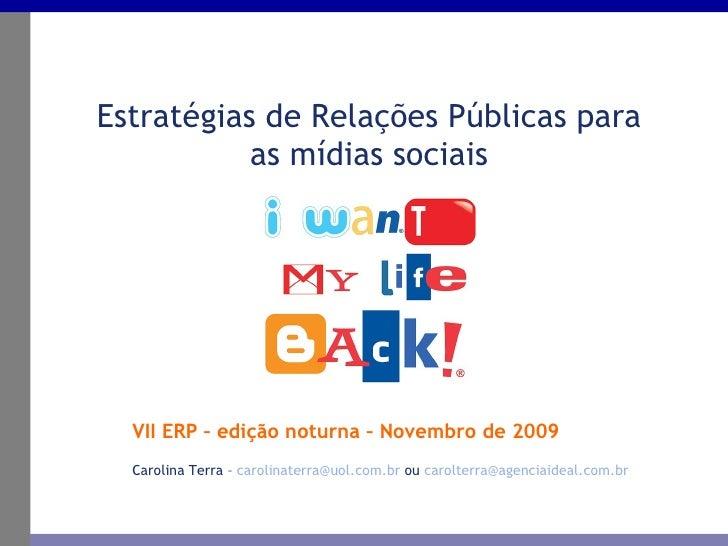 VII ERP – edição noturna – Novembro de 2009 Estratégias de Relações Públicas para as mídias sociais Carolina Terra –  [ema...