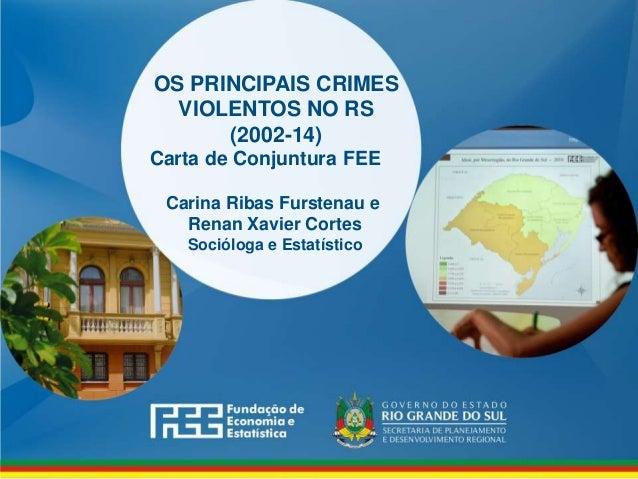 www.fee.rs.gov.br OS PRINCIPAIS CRIMES VIOLENTOS NO RS (2002-14) Carta de Conjuntura FEE Carina Ribas Furstenau e Renan Xa...