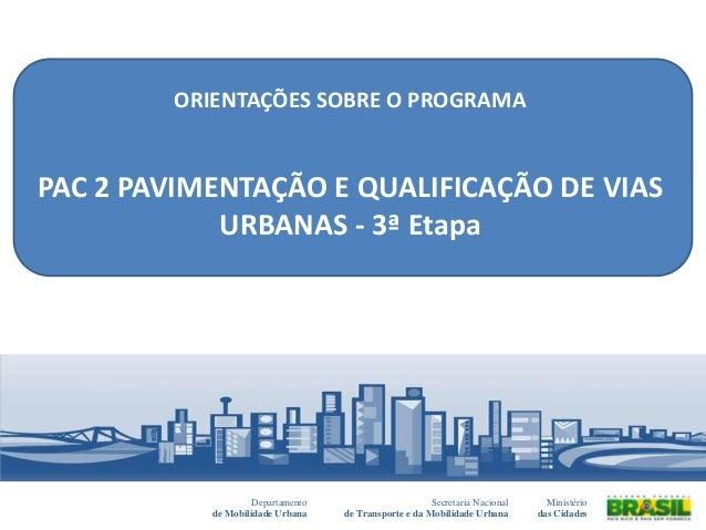 ORIENTAÇÕES SOBRE O PROGRAMAPAC 2 PAVIMENTAÇÃO E QUALIFICAÇÃO DE VIASURBANAS - 3ª EtapaSecretaria Nacionalde Transporte e ...