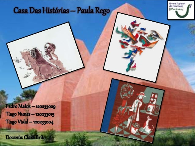 Casa Das Histórias – Paula Rego PedroMatos – 120233029 Tiago Nunes– 120233015 Tiago Vidal – 120233004 Docente: ClaraBrito