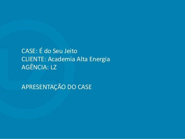 CASE: É do Seu Jeito CLIENTE: Academia Alta Energia AGÊNCIA: LZ APRESENTAÇÃO DO CASE