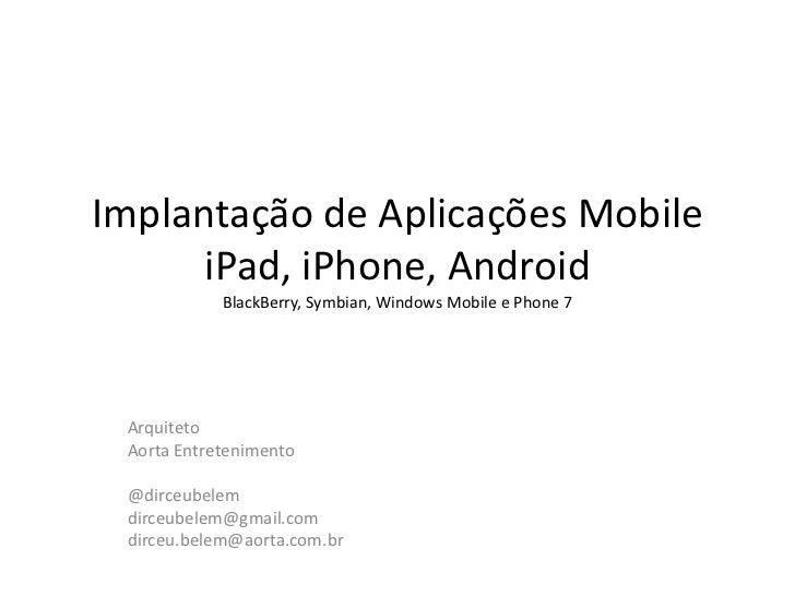 Implantação de Aplicações MobileiPad, iPhone, AndroidBlackBerry, Symbian, Windows Mobile e Phone 7<br />Arquiteto<br />Aor...