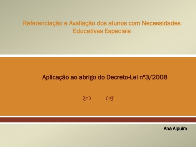   Referenciação e Avaliação dos alunos com Necessidades Educativas Especiais Ana Alpuim Aplicação ao abrigo do Decreto-L...