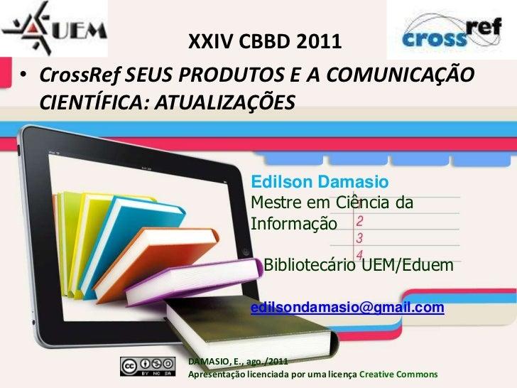 XXIV CBBD 2011<br />CrossRef SEUS PRODUTOS E A COMUNICAÇÃO CIENTÍFICA: ATUALIZAÇÕES<br />EdilsonDamasio<br />Mestre em Ciê...