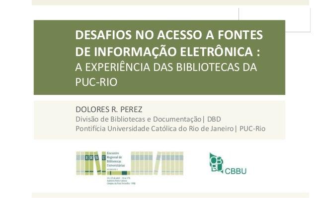 DESAFIOS NO ACESSO A FONTES DE INFORMAÇÃO ELETRÔNICA : A EXPERIÊNCIA DAS BIBLIOTECAS DA PUC-RIO DOLORES R. PEREZ Divisão d...