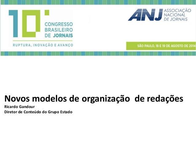 Novos modelos de organização de redações Ricardo Gandour  Diretor de Conteúdo do Grupo Estado