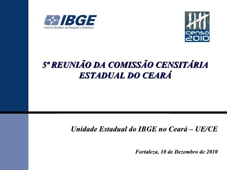 5ª REUNIÃO DA COMISSÃO CENSITÁRIA ESTADUAL DO CEARÁ Unidade Estadual do IBGE no Ceará – UE/CE Fortaleza, 10 de Dezembro de...