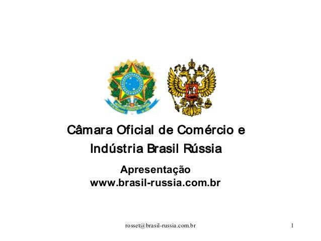 rosset@brasil-russia.com.br 1Câmara Oficial de Comércio eIndústria Brasil RússiaApresentaçãowww.brasil-russia.com.br