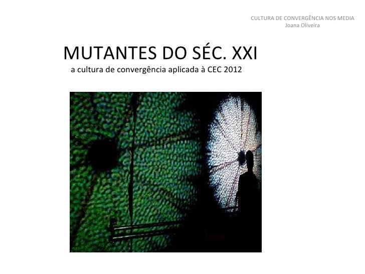 MUTANTES DO SÉC. XXI a cultura de convergência aplicada à CEC 2012 CULTURA DE CONVERGÊNCIA NOS MEDIA Joana Oliveira