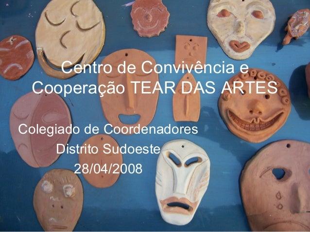 Centro de Convivência e Cooperação TEAR DAS ARTES Colegiado de Coordenadores Distrito Sudoeste 28/04/2008
