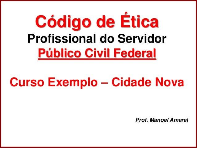 Professora Amanda Almozara Código de Ética Profissional do Servidor Público Civil Federal Curso Exemplo – Cidade Nova Prof...