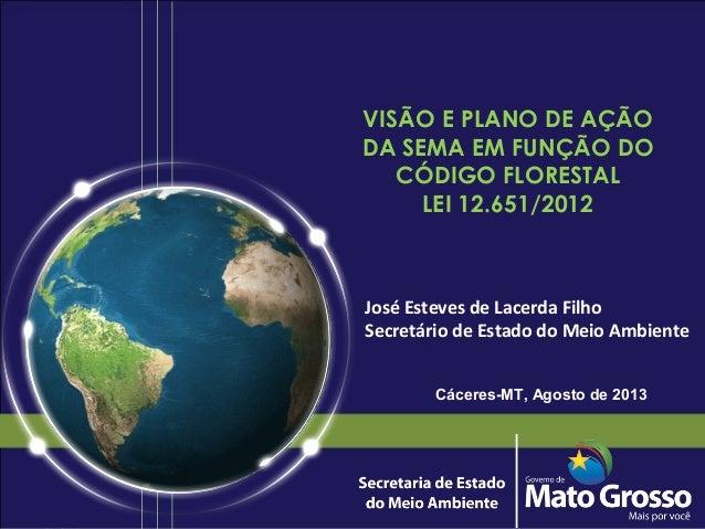 VISÃO E PLANO DE AÇÃO DA SEMA EM FUNÇÃO DO CÓDIGO FLORESTAL LEI 12.651/2012 José Esteves de Lacerda Filho Secretário de Es...