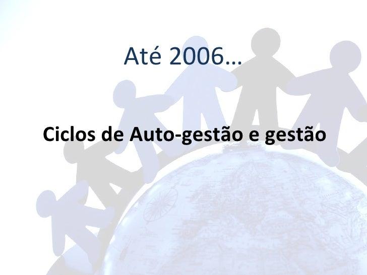 Até 2006… Ciclos de Auto-gestão e gestão