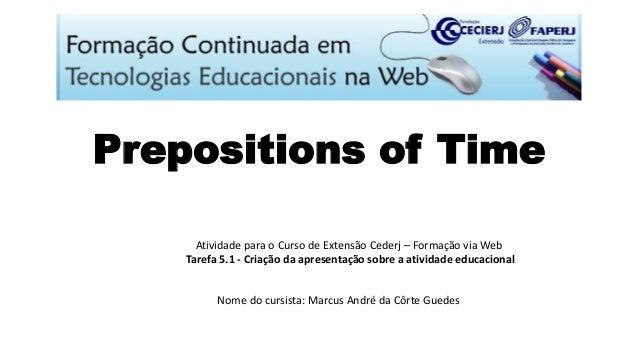 Prepositions of Time Atividade para o Curso de Extensão Cederj – Formação via Web Tarefa 5.1 - Criação da apresentação sob...