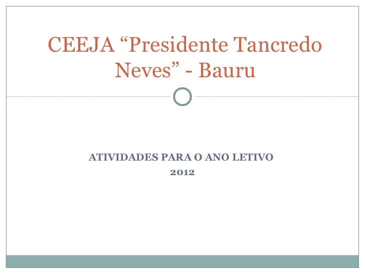 "CEEJA ""Presidente Tancredo     Neves"" - Bauru   ATIVIDADES PARA O ANO LETIVO               2012"