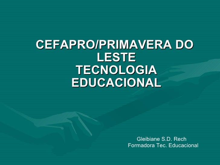 CEFAPRO/PRIMAVERA DO   LESTE TECNOLOGIA EDUCACIONAL Gleibiane S.D. Rech  Formadora Tec. Educacional