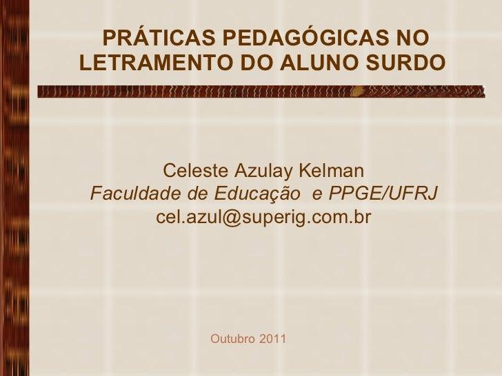 PRÁTICAS PEDAGÓGICAS NO LETRAMENTO DO ALUNO SURDO  Celeste Azulay Kelman Faculdade de Educação  e PPGE/UFRJ [email_addres...