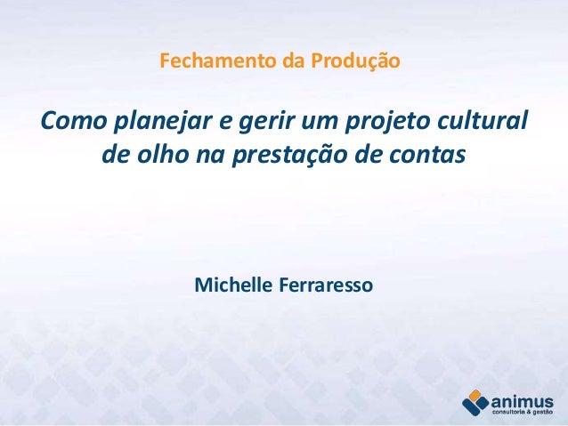 Fechamento da Produção Como planejar e gerir um projeto cultural de olho na prestação de contas Michelle Ferraresso
