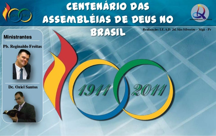 Centenário das<br />Assembléias de Deus no Brasil<br />Realização: I.E.A.D. Jd. São Silvestre – Mgá - Pr<br />Ministrantes...