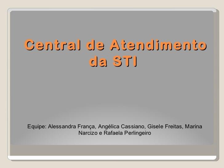 Central de Atendimento da STI  Equipe: Alessandra França, Angélica Cassiano, Gisele Freitas, Marina Narcizo e Rafaela Perl...