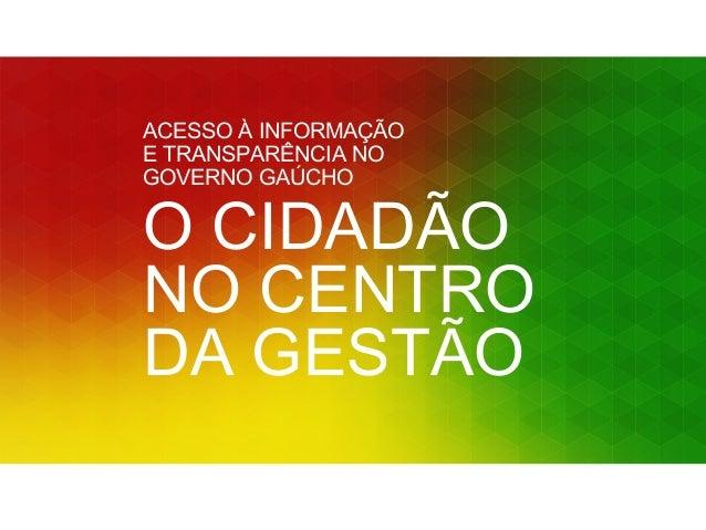 ACESSO À INFORMAÇÃO  E TRANSPARÊNCIA NO  GOVERNO GAÚCHO  O CIDADÃO  NO CENTRO  DA GESTÃO