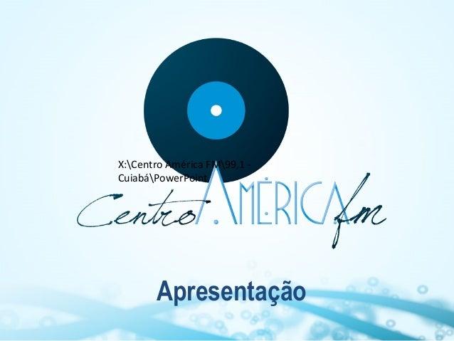 X:Centro América FM99,1 CuiabáPowerPoint  Apresentação