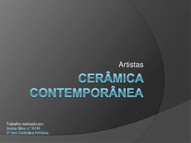Cerâmica Contemporânea<br />Artistas<br />Trabalho realizado por:<br />Joana Silva n.º 6414<br />3º Ano Cerâmica Artística...