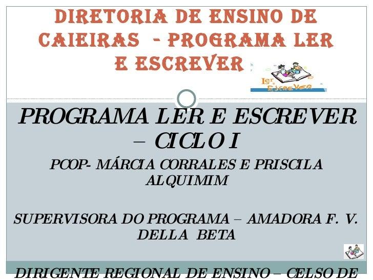 PROGRAMA LER E ESCREVER – CICLO I PCOP- MÁRCIA CORRALES E PRISCILA ALQUIMIM SUPERVISORA DO PROGRAMA – AMADORA F. V. DELLA ...