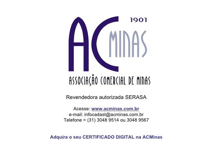 Revendedora autorizada SERASA Acesse:  www.acminas.com.br e-mail: infocadast@acminas.com.br Telefone = (31) 3048 9514 ou 3...