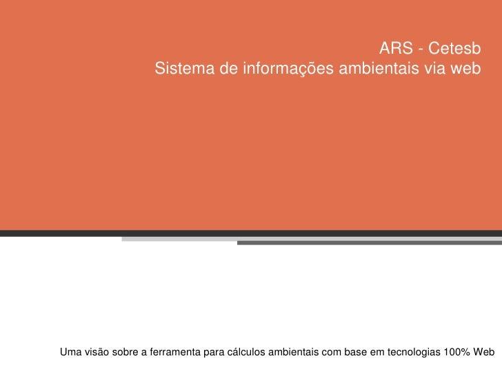 ARS - CetesbSistema de informações ambientais via web<br />Umavisãosobre a ferramentaparacálculos ambientais com base emte...