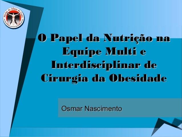 O Papel da Nutrição naO Papel da Nutrição na Equipe Multi eEquipe Multi e Interdisciplinar deInterdisciplinar de Cirurgia ...