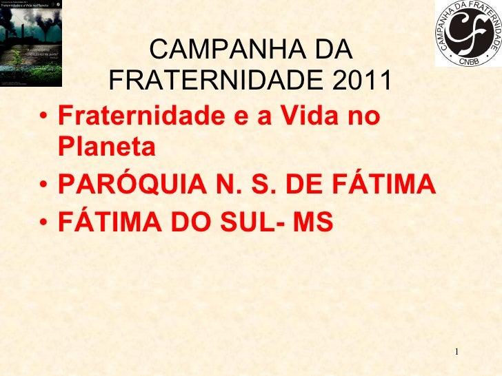 CAMPANHA DA FRATERNIDADE 2011 <ul><li>Fraternidade e a Vida no Planeta </li></ul><ul><li>PARÓQUIA N. S. DE FÁTIMA </li></u...