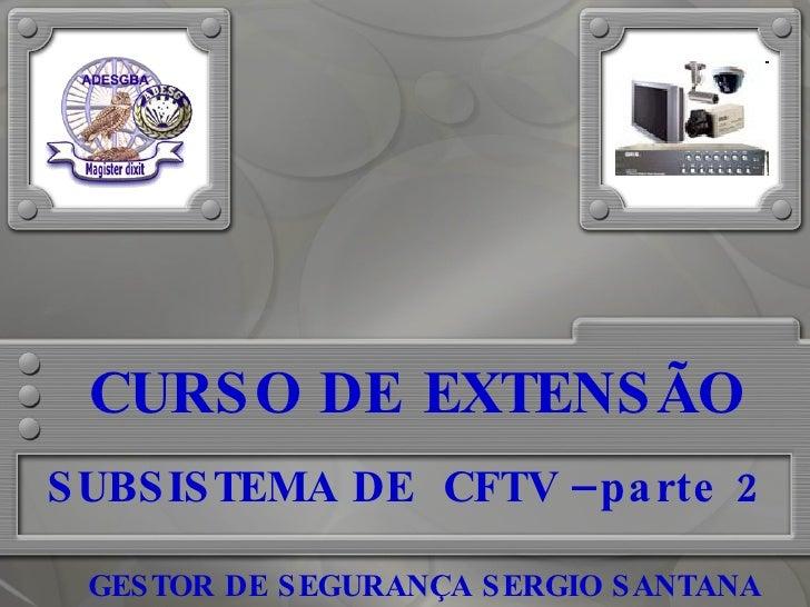 CURSO DE EXTENSÃO SUBSISTEMA DE  CFTV –parte 2 GESTOR DE SEGURANÇA SERGIO SANTANA