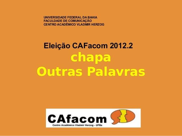 UNIVERSIDADE FEDERAL DA BAHIAFACULDADE DE COMUNICAÇÃOCENTRO ACADÊMICO VLADMIR HERZOGEleição CAFacom 2012.2    chapaOutras ...