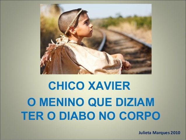 CHICO XAVIER O MENINO QUE DIZIAM TER O DIABO NO CORPO Julieta Marques 2010
