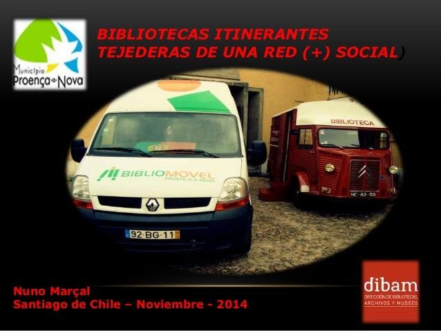 BIBLIOTECAS ITINERANTES TEJEDERAS DE UNA RED (+) SOCIAL) Nuno Marçal Santiago de Chile – Noviembre - 2014