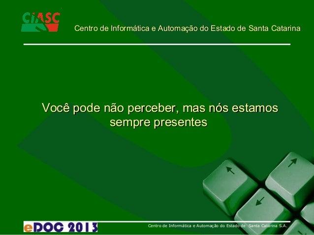 Centro de Informática e Automação do Estado de Santa Catarina S.A. Você pode não perceber, mas nós estamosVocê pode não pe...