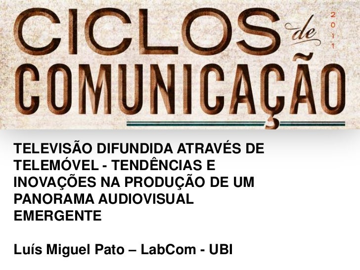 TELEVISÃO DIFUNDIDA ATRAVÉS DETELEMÓVEL - TENDÊNCIAS EINOVAÇÕES NA PRODUÇÃO DE UMPANORAMA AUDIOVISUALEMERGENTELuís Miguel ...