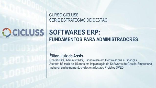 CURSO CICLUSS SÉRIE ESTRATÉGIAS DE GESTÃO SOFTWARES ERP: FUNDAMENTOS PARA ADMINISTRADORES Éliton Luiz de Assis Contabilist...
