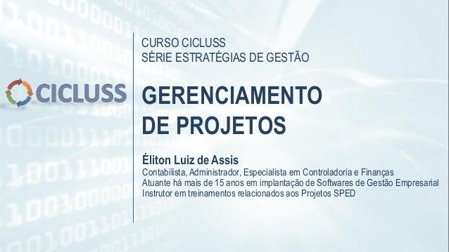CURSO CICLUSS SÉRIE ESTRATÉGIAS DE GESTÃO GERENCIAMENTO DE PROJETOS Éliton Luiz de Assis Contabilista, Administrador, Espe...