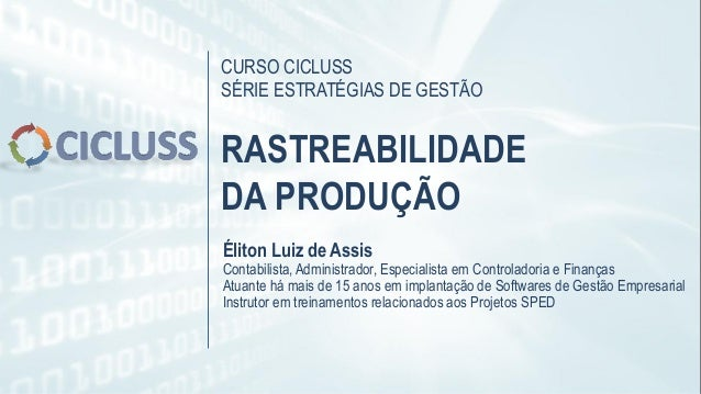CURSO CICLUSS SÉRIE ESTRATÉGIAS DE GESTÃO RASTREABILIDADE DA PRODUÇÃO Éliton Luiz de Assis Contabilista, Administrador, Es...