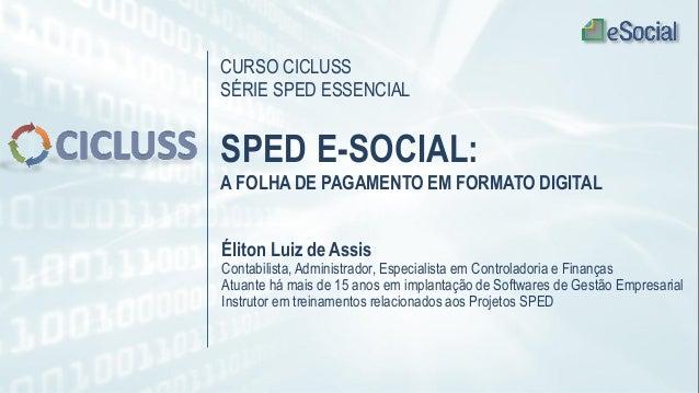 CURSO CICLUSS SÉRIE SPED ESSENCIAL SPED E-SOCIAL: A FOLHA DE PAGAMENTO EM FORMATO DIGITAL Éliton Luiz de Assis Contabilist...