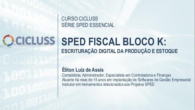 CURSO CICLUSS SÉRIE SPED ESSENCIAL SPED FISCAL BLOCO K: ESCRITURAÇÃO DIGITAL DA PRODUÇÃO E ESTOQUE Éliton Luiz de Assis Co...