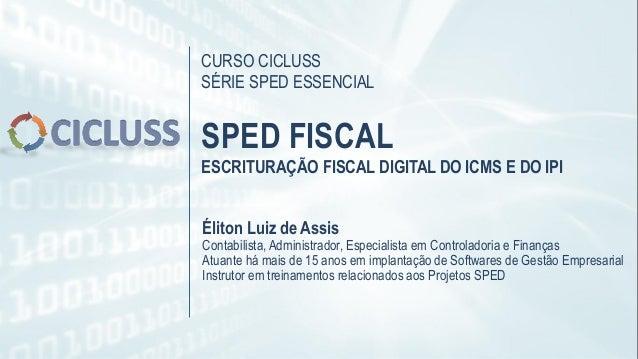 CURSO CICLUSS SÉRIE SPED ESSENCIAL SPED FISCAL ESCRITURAÇÃO FISCAL DIGITAL DO ICMS E DO IPI Éliton Luiz de Assis Contabili...