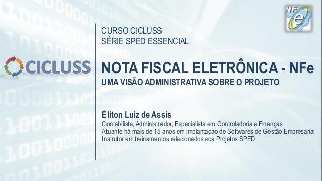 CURSO CICLUSS SÉRIE SPED ESSENCIAL NOTA FISCAL ELETRÔNICA - NFe UMA VISÃO ADMINISTRATIVA SOBRE O PROJETO Éliton Luiz de As...
