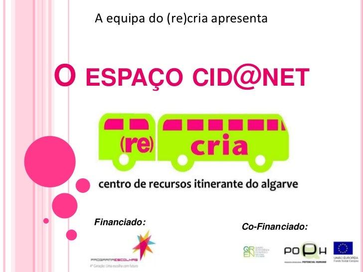 A equipa do (re)cria apresenta<br />O espaço cid@net<br />Financiado:<br />Co-Financiado:<br />